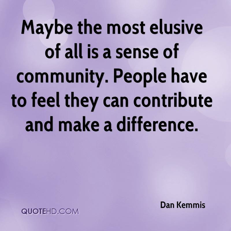 Maybe the most elusive of all is a sense of community. People have to feel they can contribute and make a difference.
