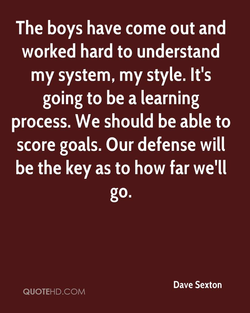 The boys have come out and worked hard to understand my system, my style. It's going to be a learning process. We should be able to score goals. Our defense will be the key as to how far we'll go.