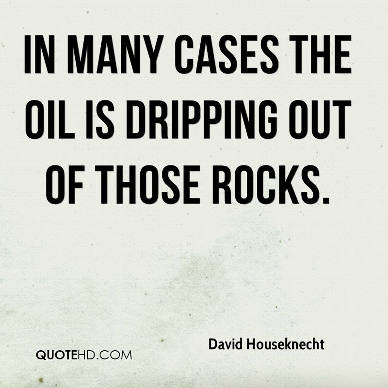 In many cases the oil is dripping out of those rocks.