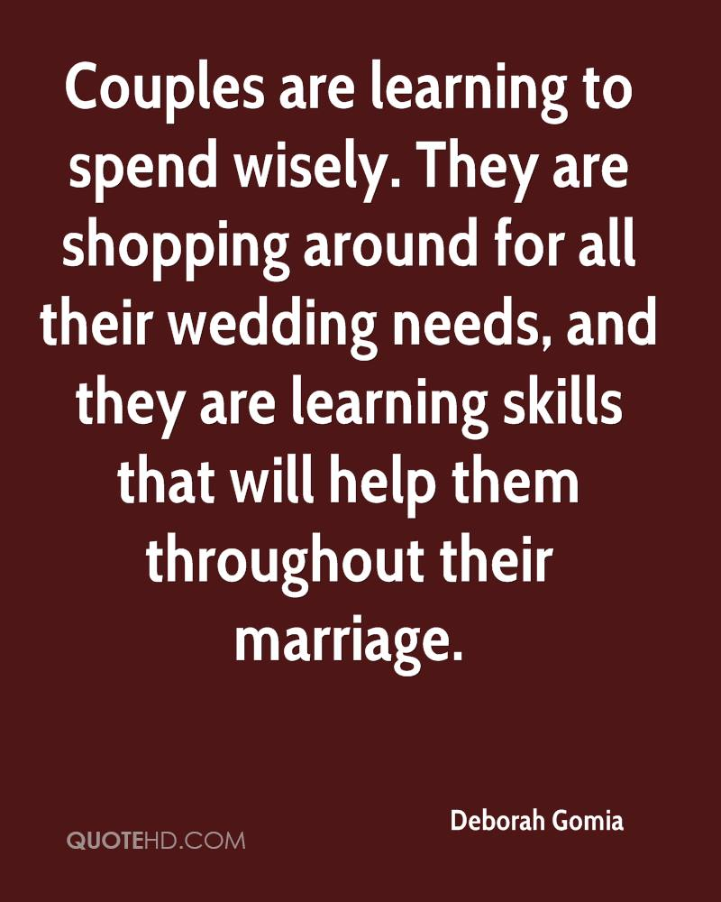 Couples are learning to spend wisely. They are shopping around for all their wedding needs, and they are learning skills that will help them throughout their marriage.