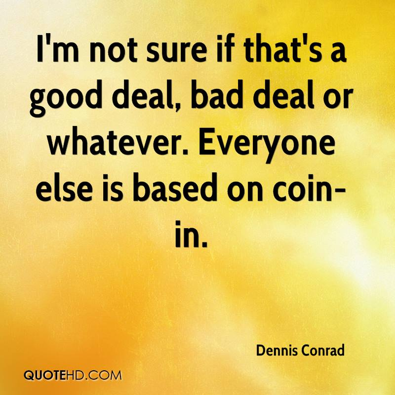 I'm not sure if that's a good deal, bad deal or whatever. Everyone else is based on coin-in.