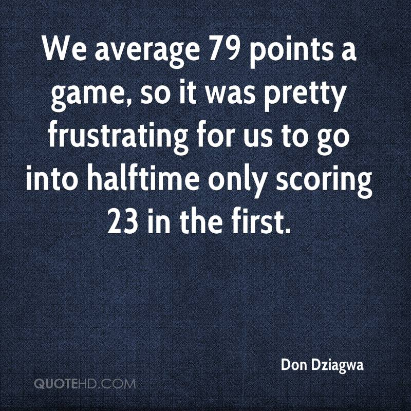 We average 79 points a game, so it was pretty frustrating for us to go into halftime only scoring 23 in the first.