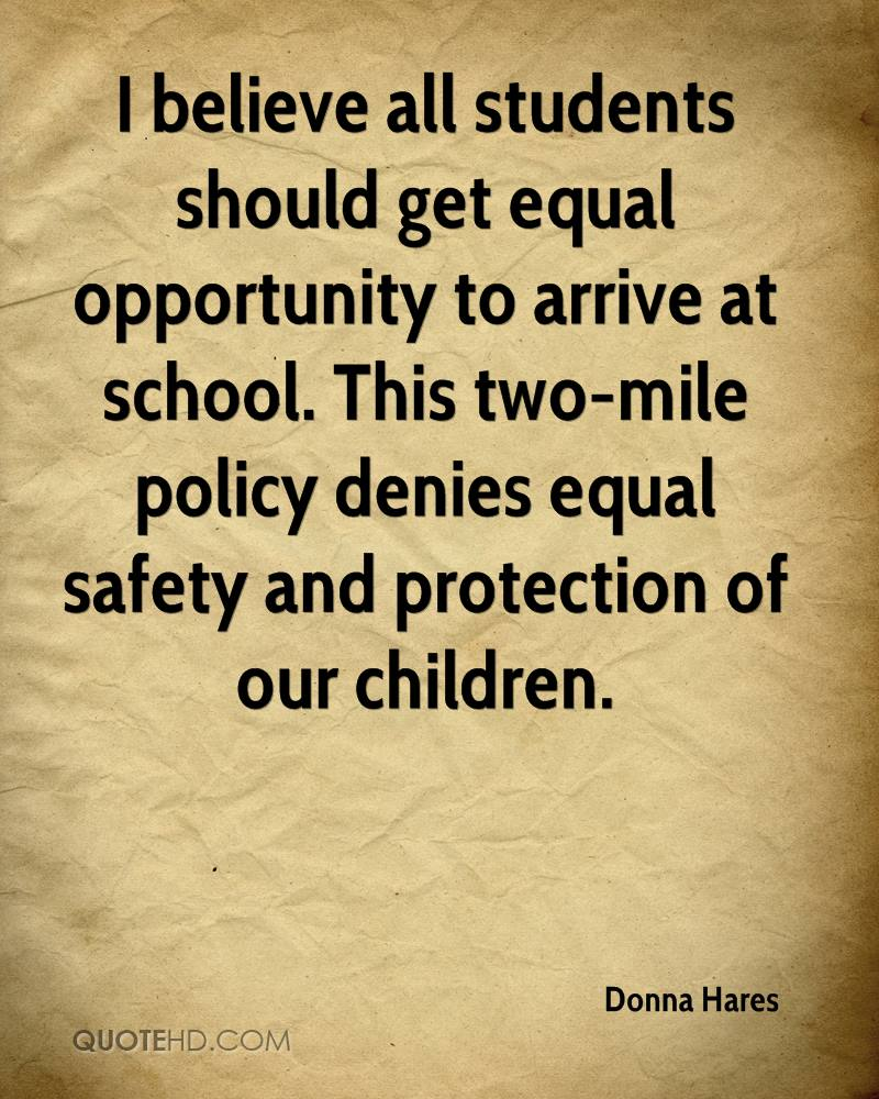 I believe all students should get equal opportunity to arrive at school. This two-mile policy denies equal safety and protection of our children.
