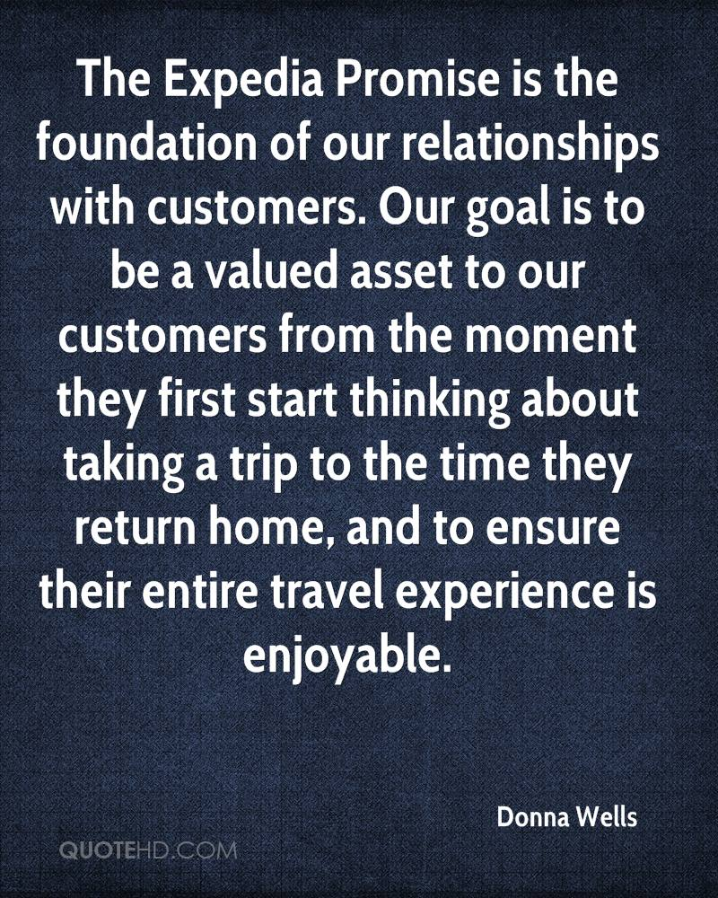 The Expedia Promise is the foundation of our relationships with customers. Our goal is to be a valued asset to our customers from the moment they first start thinking about taking a trip to the time they return home, and to ensure their entire travel experience is enjoyable.