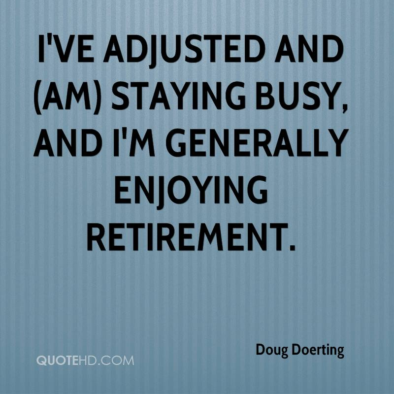 I've adjusted and (am) staying busy, and I'm generally enjoying retirement.