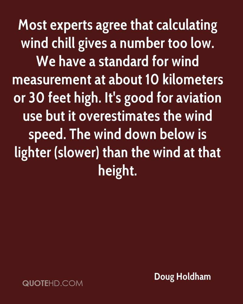 Most experts agree that calculating wind chill gives a number too low. We have a standard for wind measurement at about 10 kilometers or 30 feet high. It's good for aviation use but it overestimates the wind speed. The wind down below is lighter (slower) than the wind at that height.