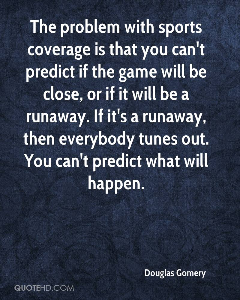 The problem with sports coverage is that you can't predict if the game will be close, or if it will be a runaway. If it's a runaway, then everybody tunes out. You can't predict what will happen.