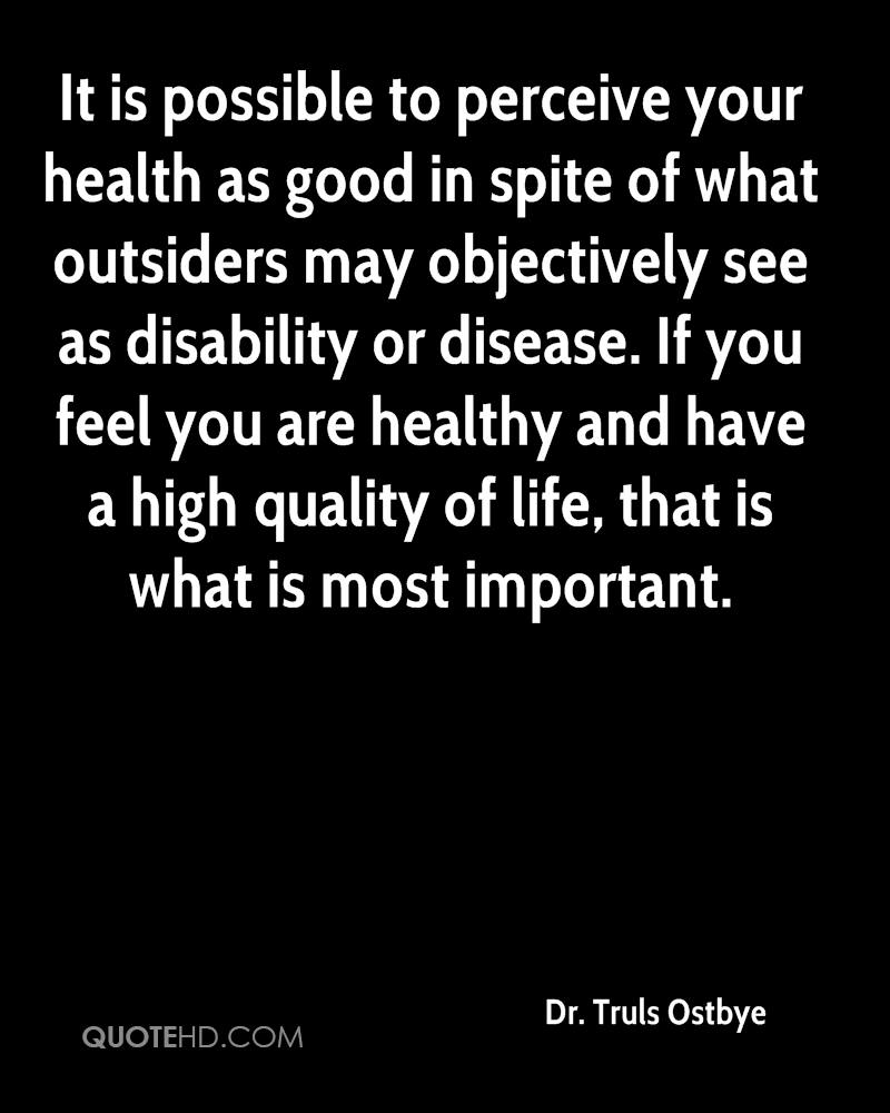 It is possible to perceive your health as good in spite of what outsiders may objectively see as disability or disease. If you feel you are healthy and have a high quality of life, that is what is most important.