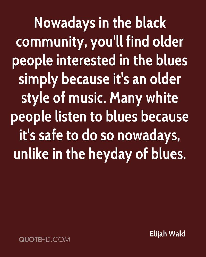 Nowadays in the black community, you'll find older people interested in the blues simply because it's an older style of music. Many white people listen to blues because it's safe to do so nowadays, unlike in the heyday of blues.