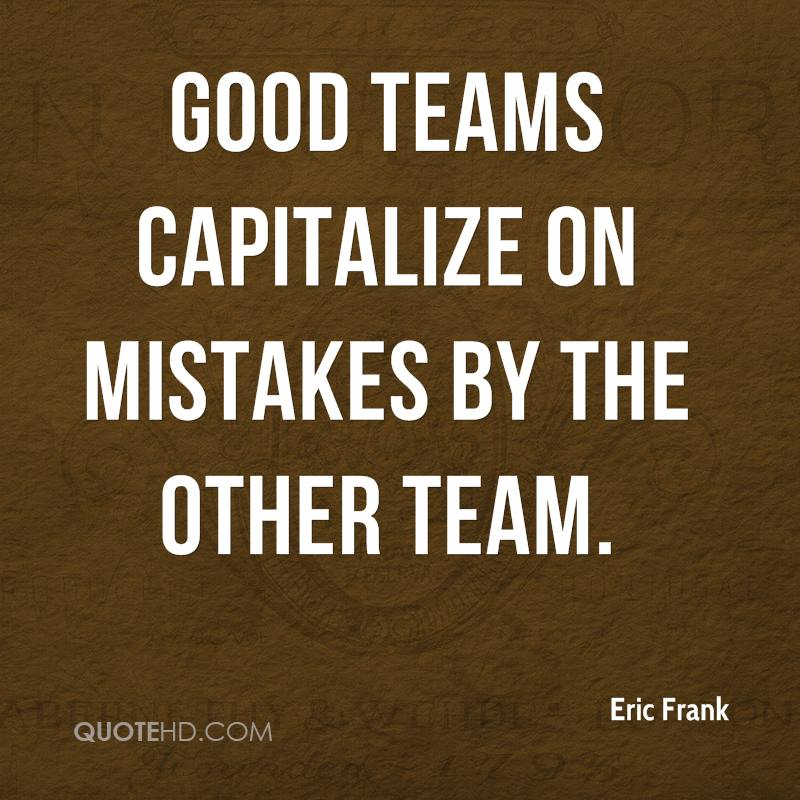 Good teams capitalize on mistakes by the other team.