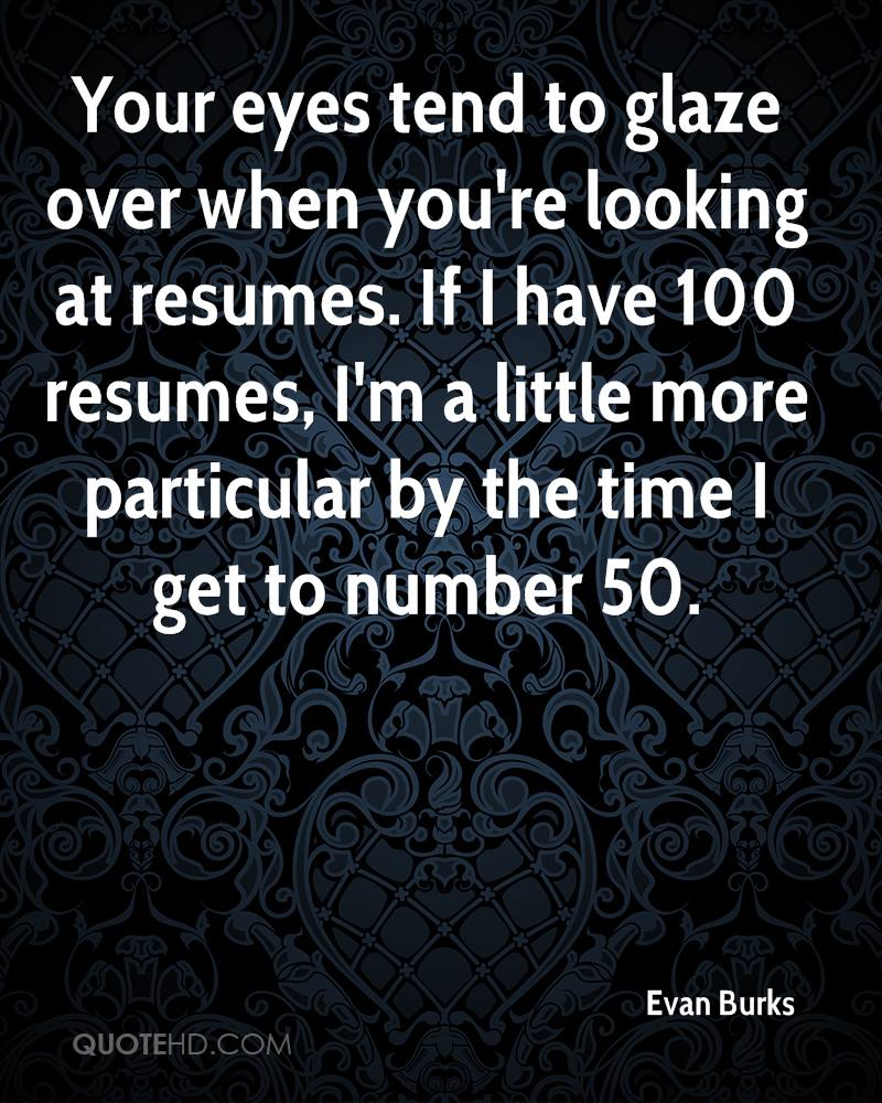Your eyes tend to glaze over when you're looking at resumes. If I have 100 resumes, I'm a little more particular by the time I get to number 50.