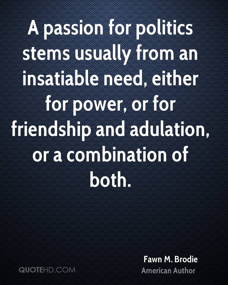 A passion for politics stems usually from an insatiable need, either for power, or for friendship and adulation, or a combination of both.
