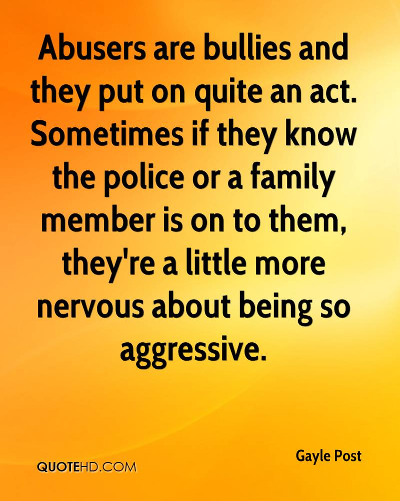 Abusers are bullies and they put on quite an act. Sometimes if they know the police or a family member is on to them, they're a little more nervous about being so aggressive.