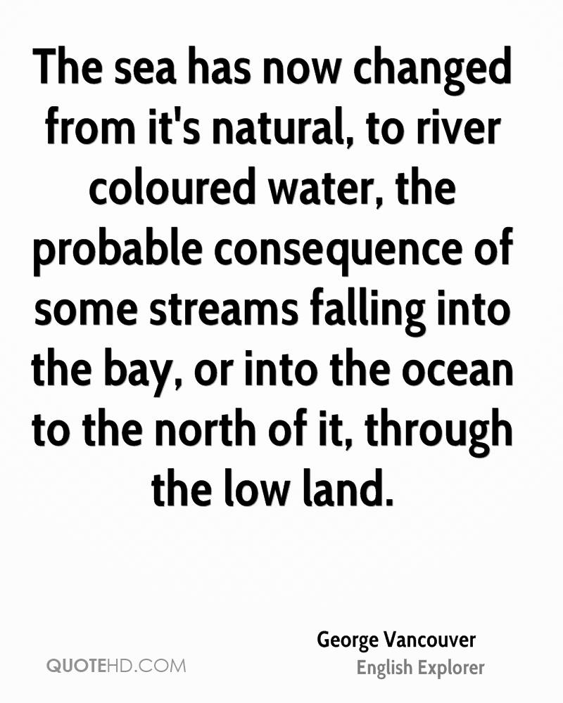 The sea has now changed from it's natural, to river coloured water, the probable consequence of some streams falling into the bay, or into the ocean to the north of it, through the low land.