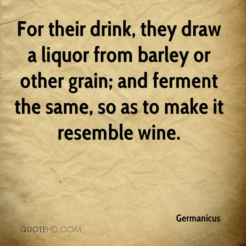 For their drink, they draw a liquor from barley or other grain; and ferment the same, so as to make it resemble wine.