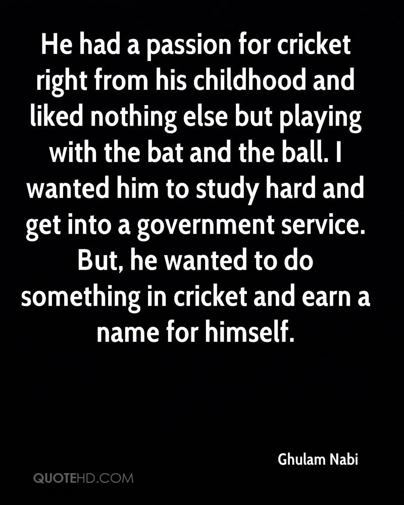He had a passion for cricket right from his childhood and liked nothing else but playing with the bat and the ball. I wanted him to study hard and get into a government service. But, he wanted to do something in cricket and earn a name for himself.