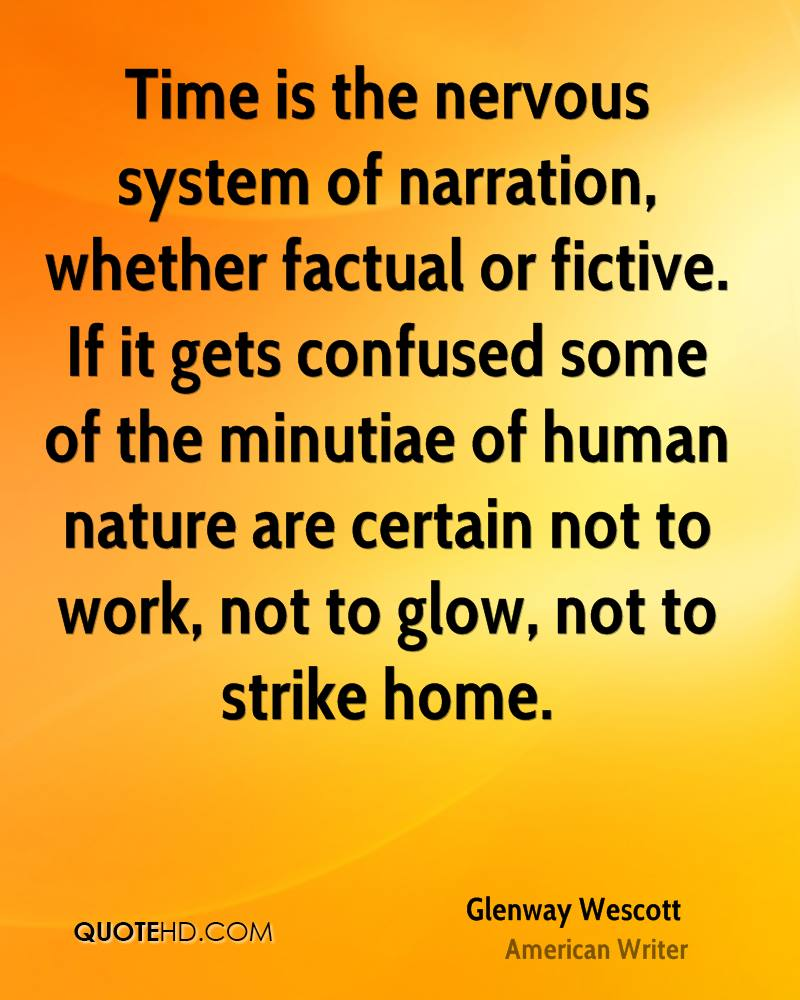 Time is the nervous system of narration, whether factual or fictive. If it gets confused some of the minutiae of human nature are certain not to work, not to glow, not to strike home.