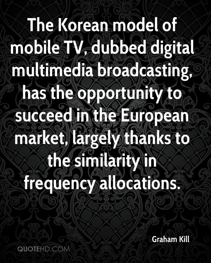 The Korean model of mobile TV, dubbed digital multimedia broadcasting, has the opportunity to succeed in the European market, largely thanks to the similarity in frequency allocations.