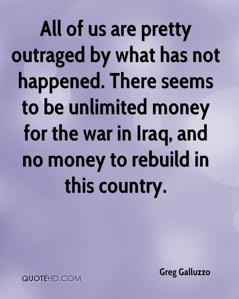 All of us are pretty outraged by what has not happened. There seems to be unlimited money for the war in Iraq, and no money to rebuild in this country.