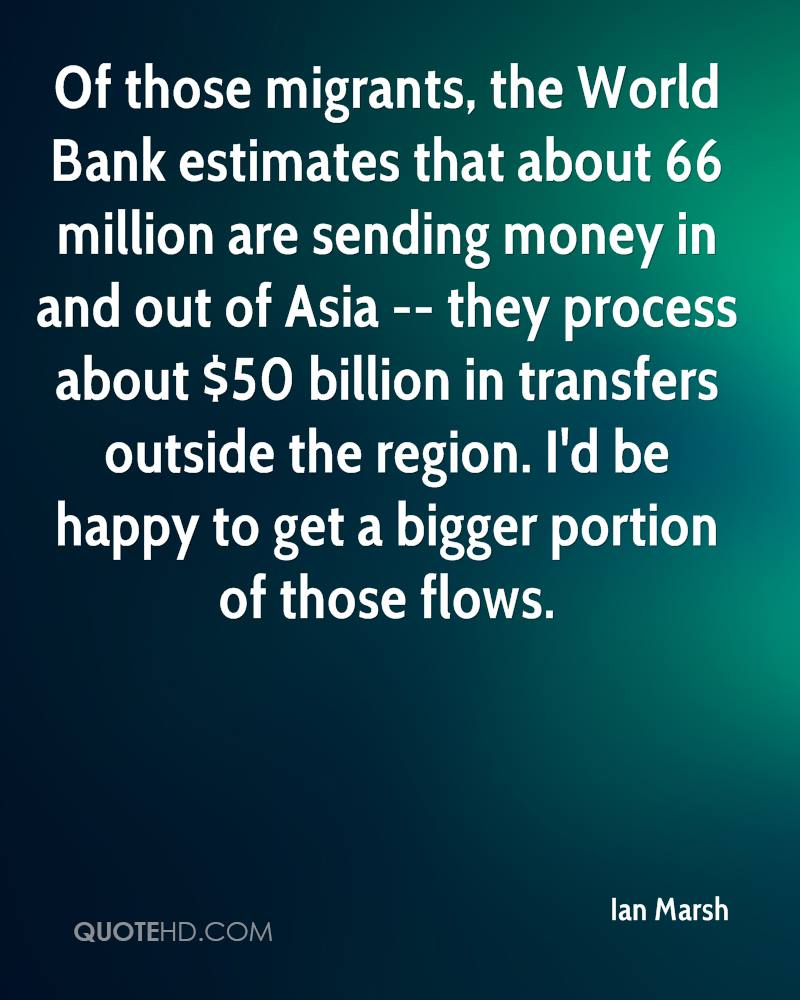 Of those migrants, the World Bank estimates that about 66 million are sending money in and out of Asia -- they process about $50 billion in transfers outside the region. I'd be happy to get a bigger portion of those flows.