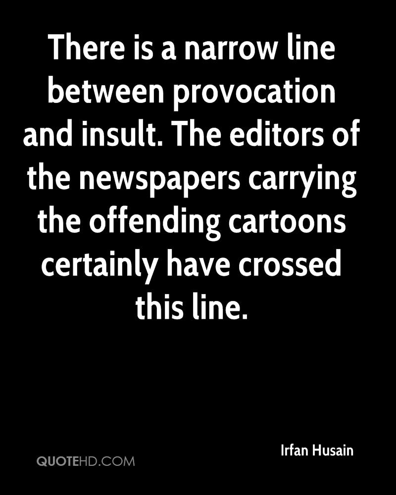 There is a narrow line between provocation and insult. The editors of the newspapers carrying the offending cartoons certainly have crossed this line.