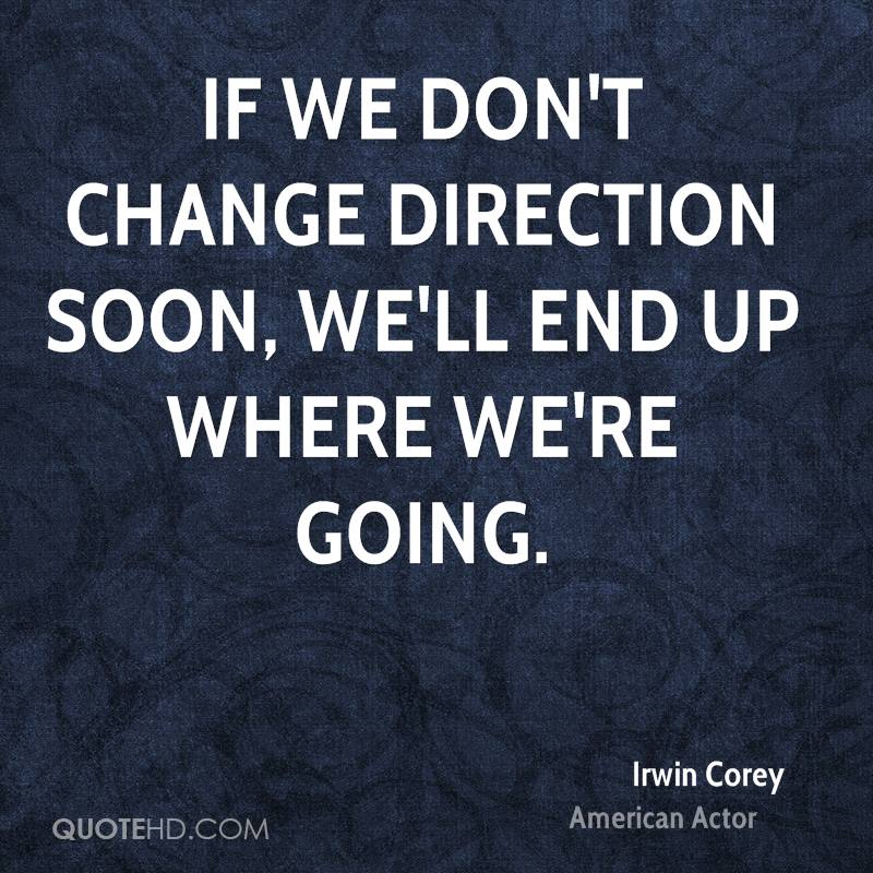 If we don't change direction soon, we'll end up where we're going.