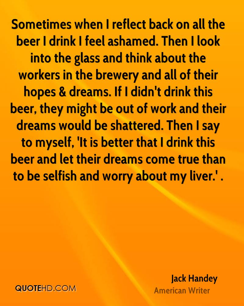 Sometimes when I reflect back on all the beer I drink I feel ashamed. Then I look into the glass and think about the workers in the brewery and all of their hopes & dreams. If I didn't drink this beer, they might be out of work and their dreams would be shattered. Then I say to myself, 'It is better that I drink this beer and let their dreams come true than to be selfish and worry about my liver.' .