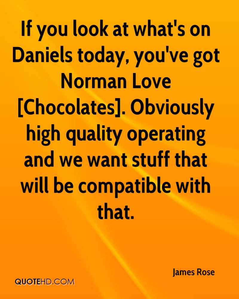 If you look at what's on Daniels today, you've got Norman Love [Chocolates]. Obviously high quality operating and we want stuff that will be compatible with that.