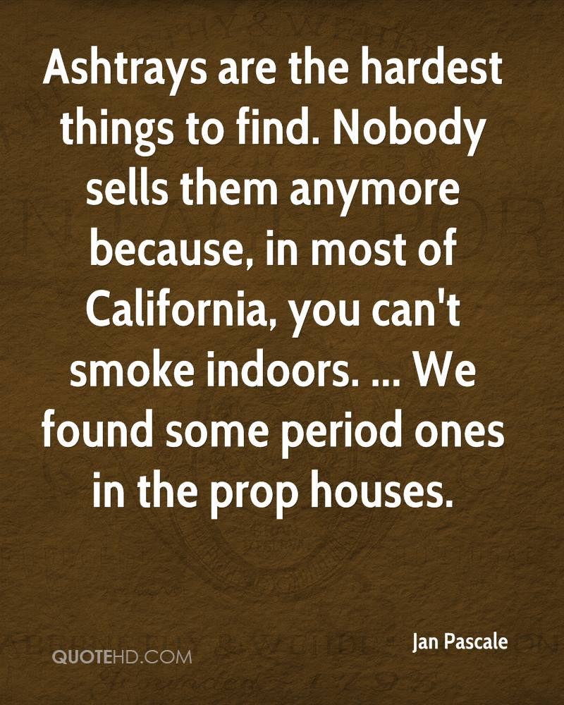 Ashtrays are the hardest things to find. Nobody sells them anymore because, in most of California, you can't smoke indoors. ... We found some period ones in the prop houses.