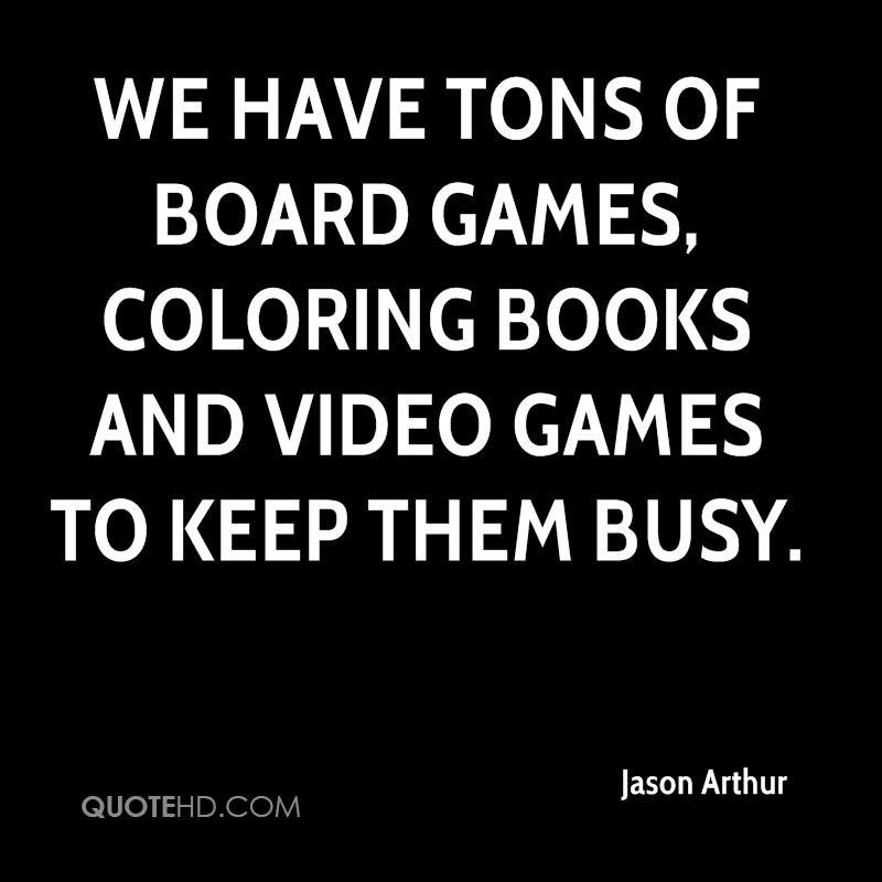We have tons of board games, coloring books and video games to keep them busy.