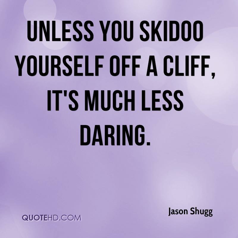 Unless you skidoo yourself off a cliff, it's much less daring.