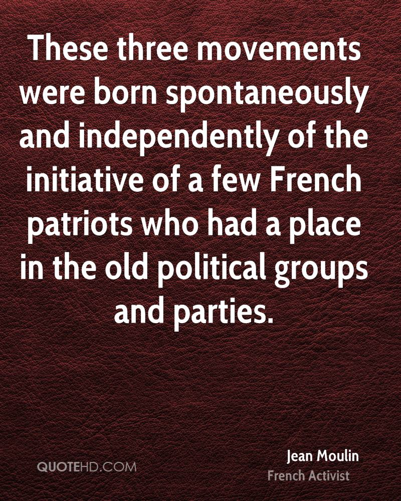 These three movements were born spontaneously and independently of the initiative of a few French patriots who had a place in the old political groups and parties.