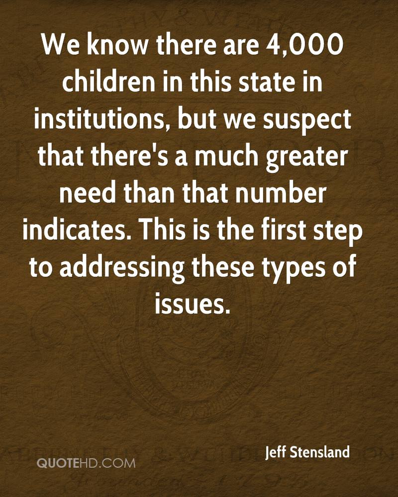 We know there are 4,000 children in this state in institutions, but we suspect that there's a much greater need than that number indicates. This is the first step to addressing these types of issues.