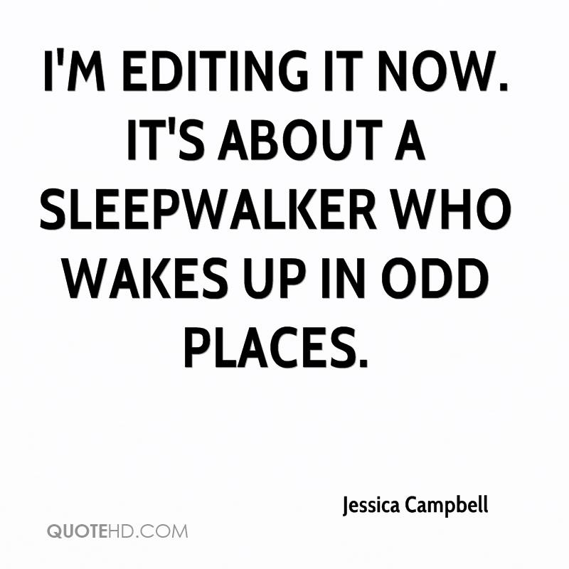 I'm editing it now. It's about a sleepwalker who wakes up in odd places.