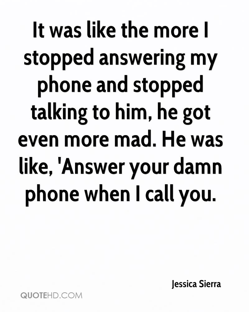 It was like the more I stopped answering my phone and stopped talking to him, he got even more mad. He was like, 'Answer your damn phone when I call you.
