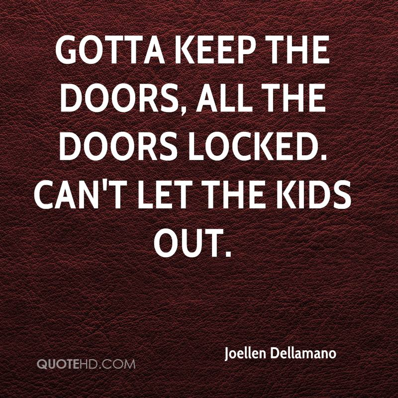 Gotta keep the doors, all the doors locked. Can't let the kids out.
