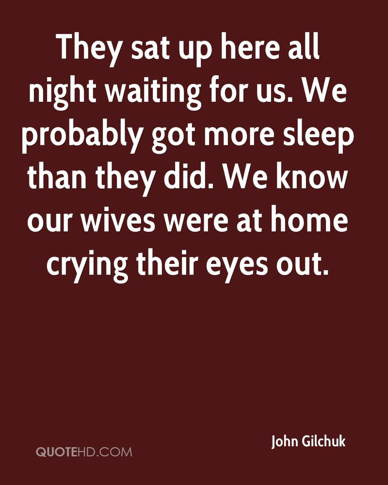They sat up here all night waiting for us. We probably got more sleep than they did. We know our wives were at home crying their eyes out.