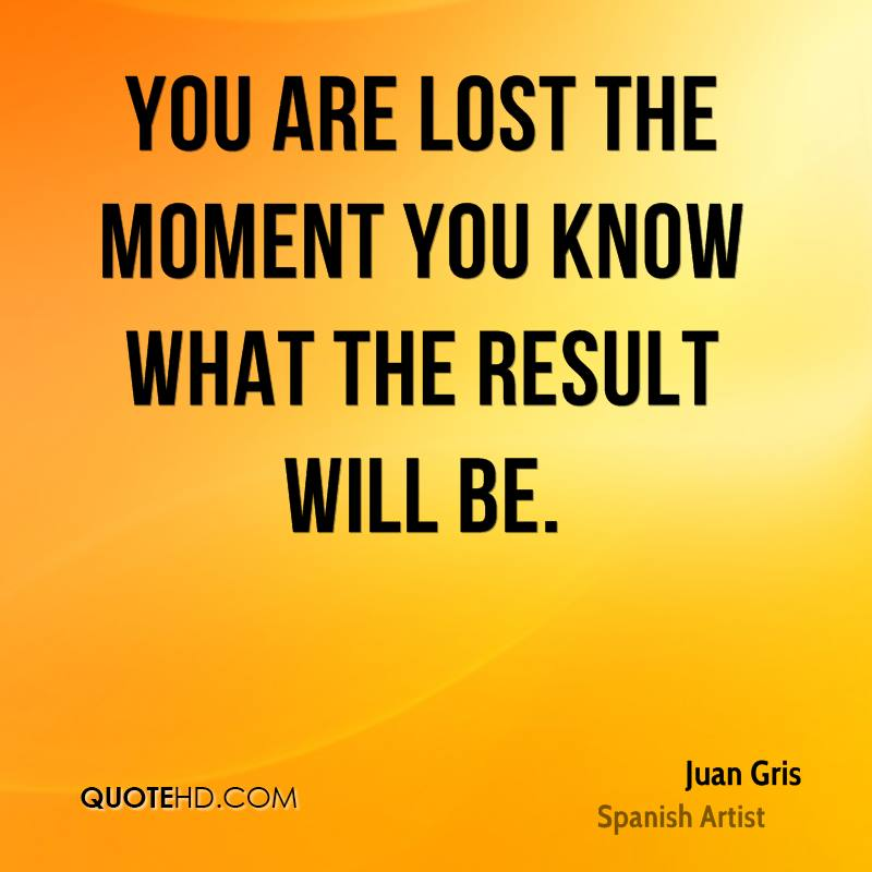 You are lost the moment you know what the result will be.