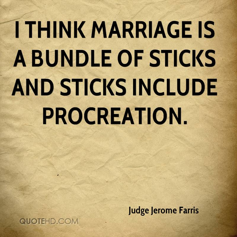 I think marriage is a bundle of sticks and sticks include procreation.