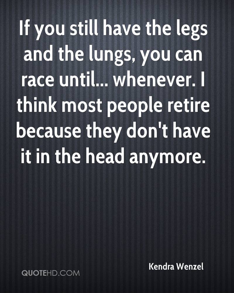 If you still have the legs and the lungs, you can race until... whenever. I think most people retire because they don't have it in the head anymore.