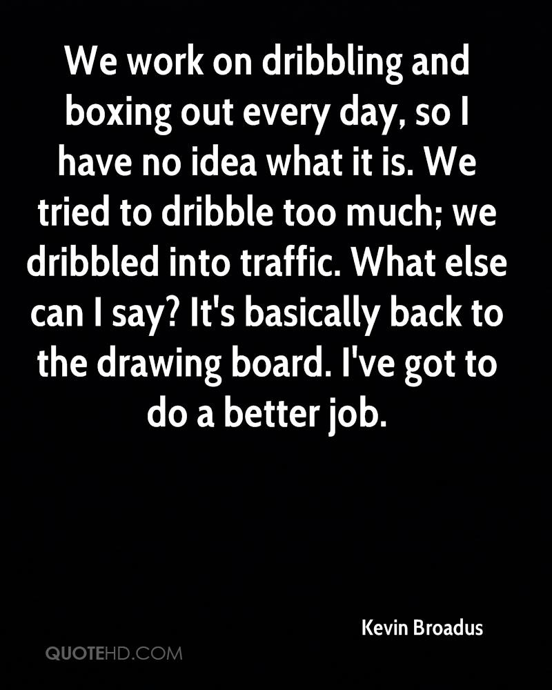 We work on dribbling and boxing out every day, so I have no idea what it is. We tried to dribble too much; we dribbled into traffic. What else can I say? It's basically back to the drawing board. I've got to do a better job.
