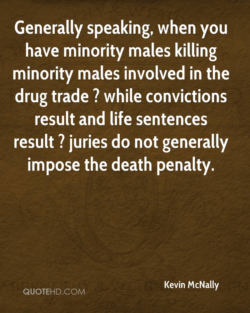 Generally speaking, when you have minority males killing minority males involved in the drug trade ? while convictions result and life sentences result ? juries do not generally impose the death penalty.