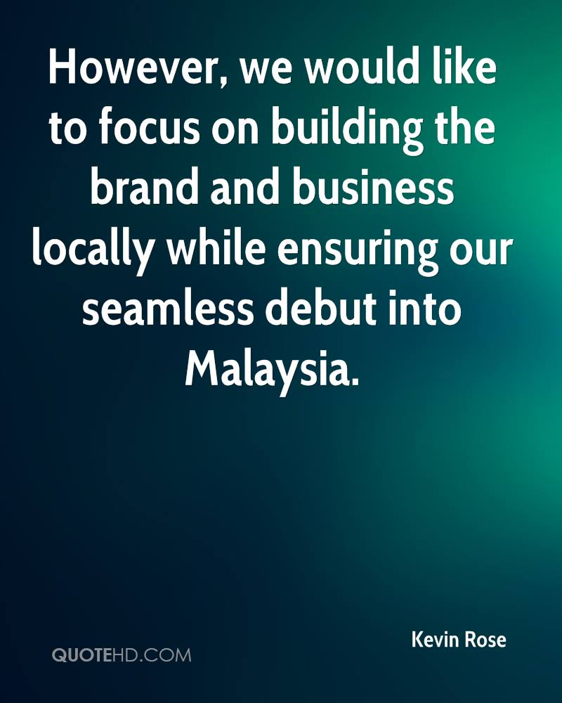 However, we would like to focus on building the brand and business locally while ensuring our seamless debut into Malaysia.