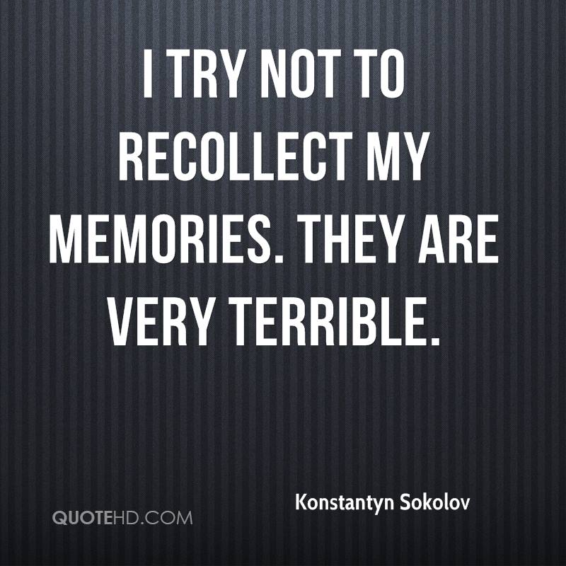I try not to recollect my memories. They are very terrible.