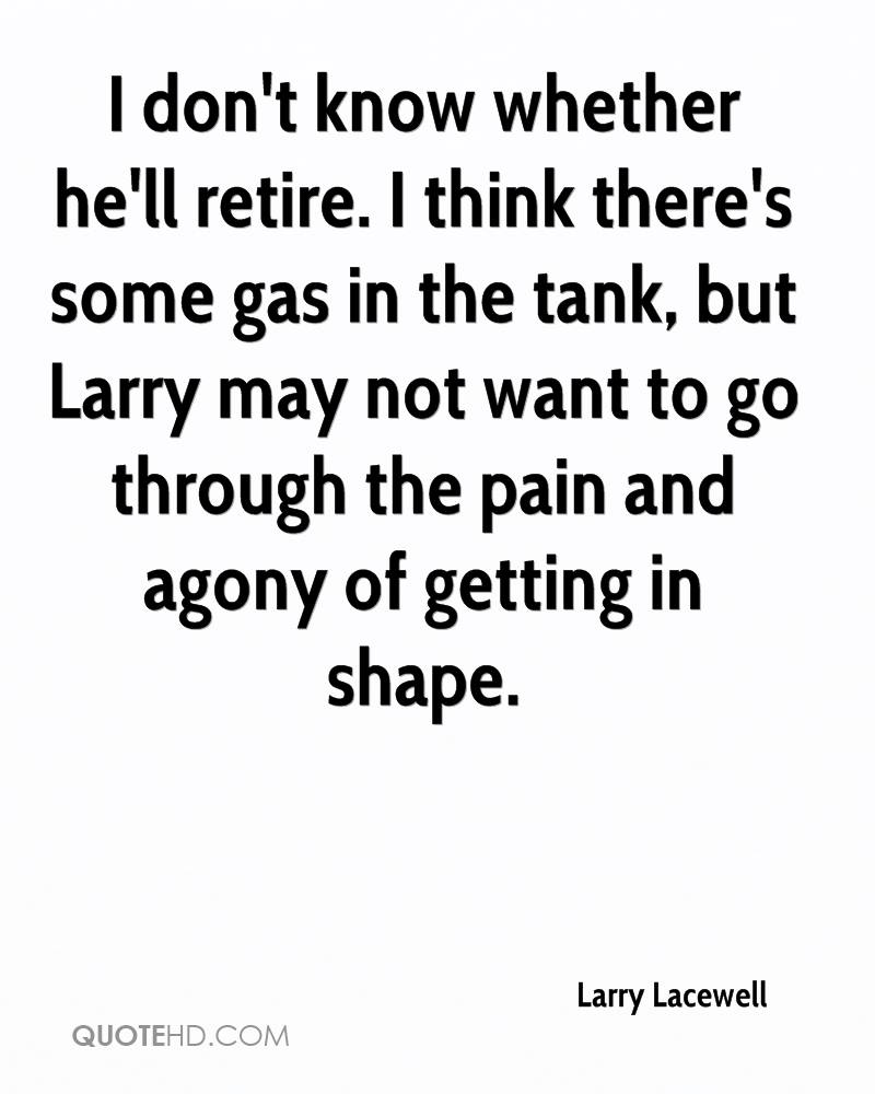 I don't know whether he'll retire. I think there's some gas in the tank, but Larry may not want to go through the pain and agony of getting in shape.