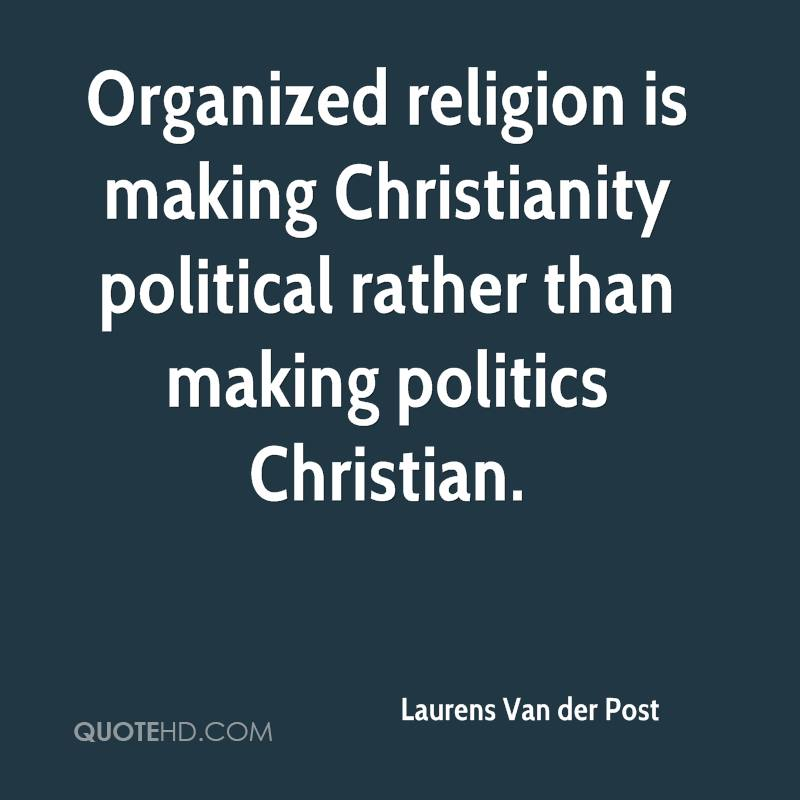 Organized religion is making Christianity political rather than making politics Christian.