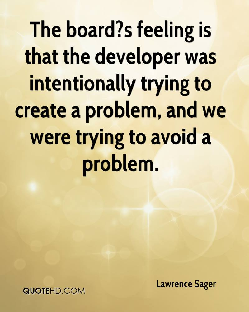 The board?s feeling is that the developer was intentionally trying to create a problem, and we were trying to avoid a problem.
