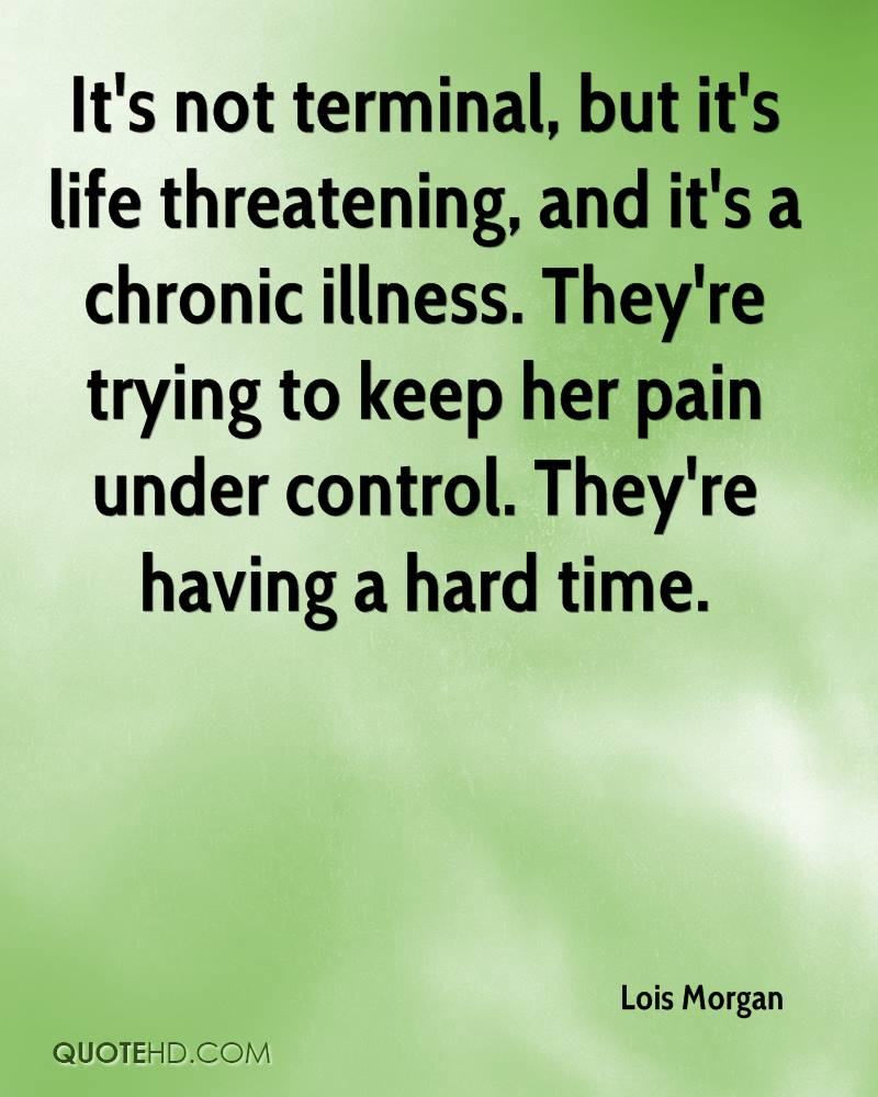 It's not terminal, but it's life threatening, and it's a chronic illness. They're trying to keep her pain under control. They're having a hard time.