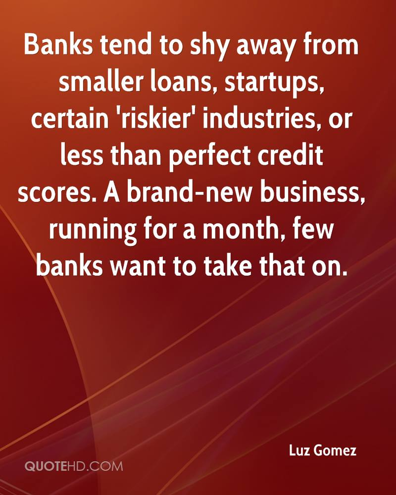 Banks tend to shy away from smaller loans, startups, certain 'riskier' industries, or less than perfect credit scores. A brand-new business, running for a month, few banks want to take that on.