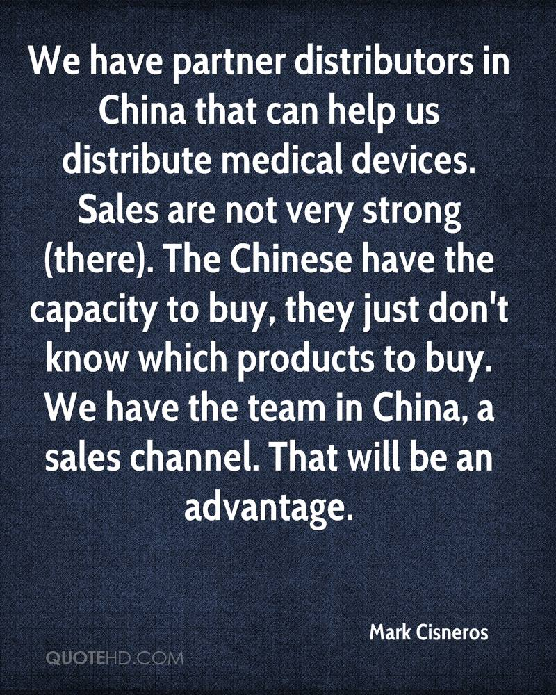 We have partner distributors in China that can help us distribute medical devices. Sales are not very strong (there). The Chinese have the capacity to buy, they just don't know which products to buy. We have the team in China, a sales channel. That will be an advantage.